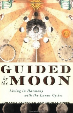 Guided by the Moon: Living in Harmony with the Lunar Cycles by Johanna Paungger and Thomas Poppe