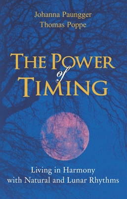 The Power Of Timing - Living in Harmony with Natural and Lunar Rhythms by Johanna Paungger and Thomas Poppe